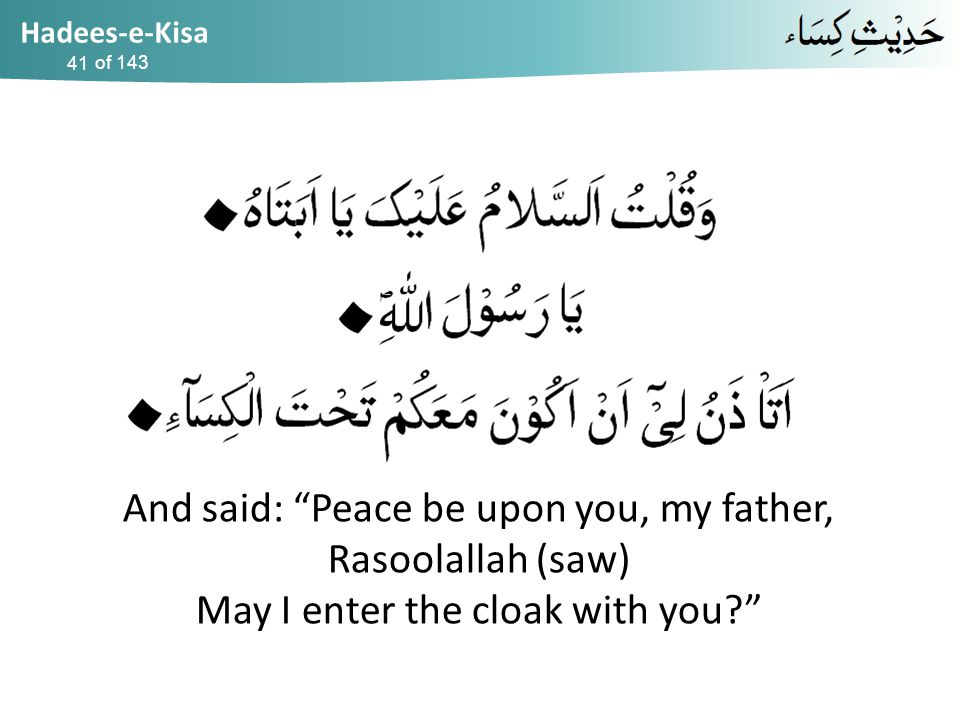 Hadees-e-Kisa of 143 And said: Peace be upon you, my father, Rasoolallah (saw) May I enter the cloak with you? 41
