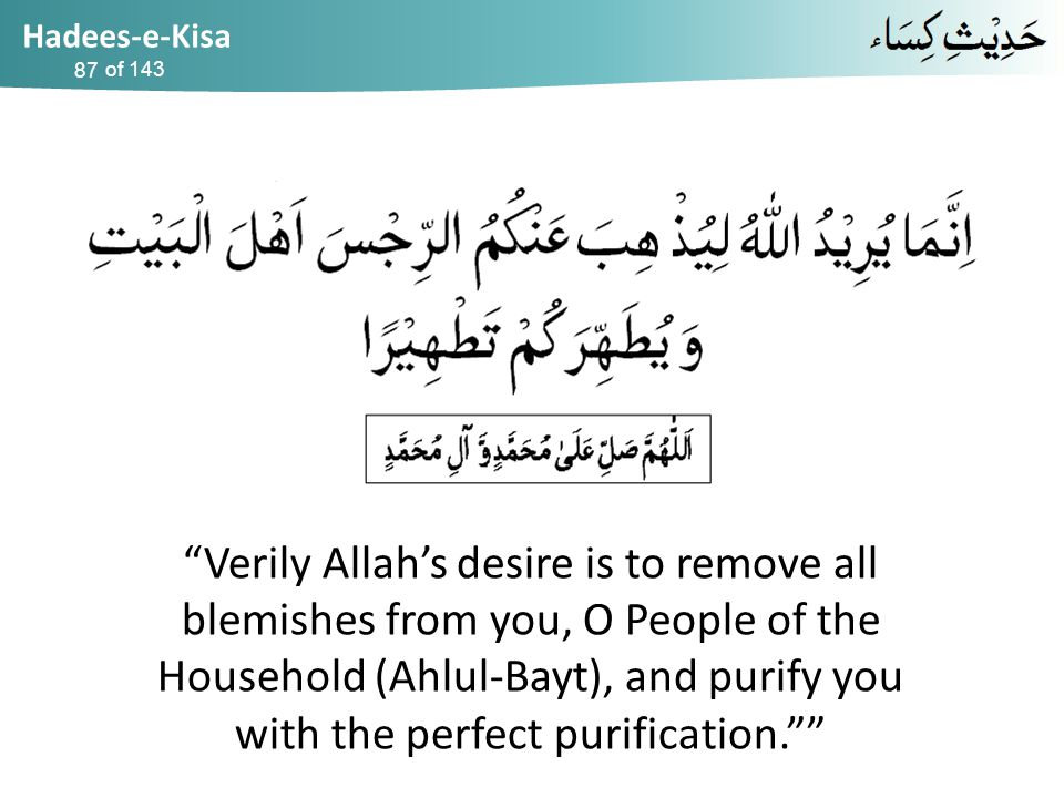 Hadees-e-Kisa of 143 Verily Allah's desire is to remove all blemishes from you, O People of the Household (Ahlul-Bayt), and purify you with the perfect purification. 87