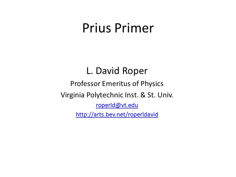 Prius Primer L. David Roper Professor Emeritus of Physics Virginia Polytechnic Inst. & St. Univ. roperld@vt.edu http://arts.bev.net/roperldavid