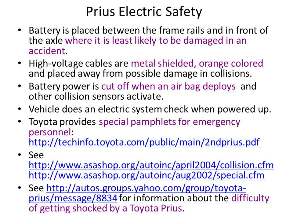 Prius Electric Safety Battery is placed between the frame rails and in front of the axle where it is least likely to be damaged in an accident.