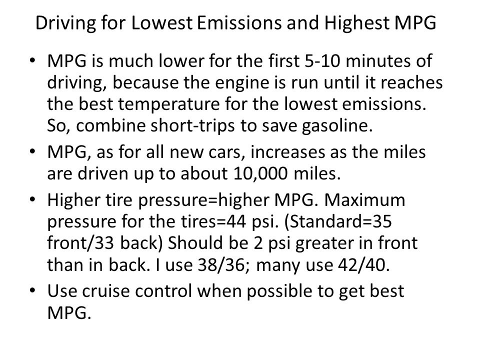 Driving for Lowest Emissions and Highest MPG MPG is much lower for the first 5-10 minutes of driving, because the engine is run until it reaches the best temperature for the lowest emissions.