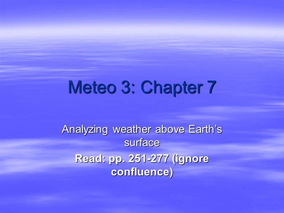 Meteo 3: Chapter 7 Analyzing weather above Earth's surface Read: pp. 251-277 (ignore confluence)