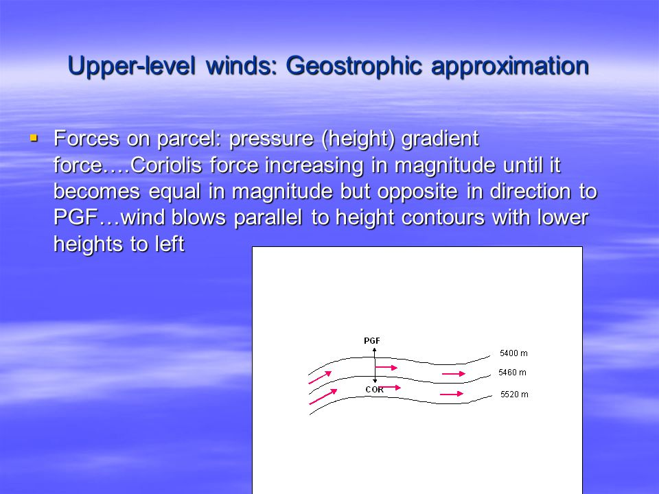 Upper-level winds: Geostrophic approximation  Forces on parcel: pressure (height) gradient force….Coriolis force increasing in magnitude until it becomes equal in magnitude but opposite in direction to PGF…wind blows parallel to height contours with lower heights to left