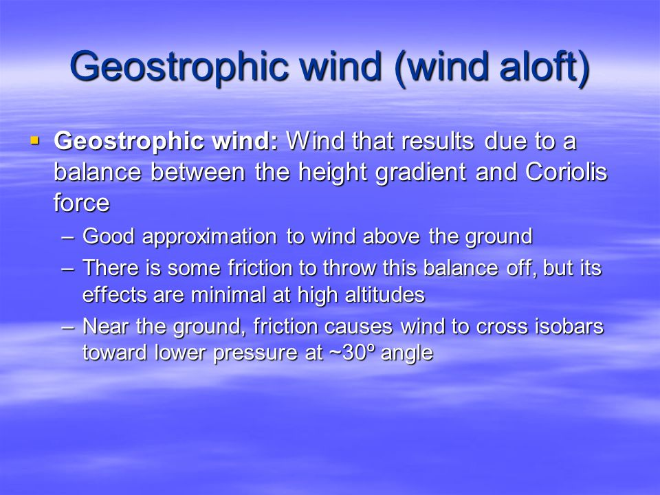Geostrophic wind (wind aloft)  Geostrophic wind: Wind that results due to a balance between the height gradient and Coriolis force –Good approximation to wind above the ground –There is some friction to throw this balance off, but its effects are minimal at high altitudes –Near the ground, friction causes wind to cross isobars toward lower pressure at ~30º angle