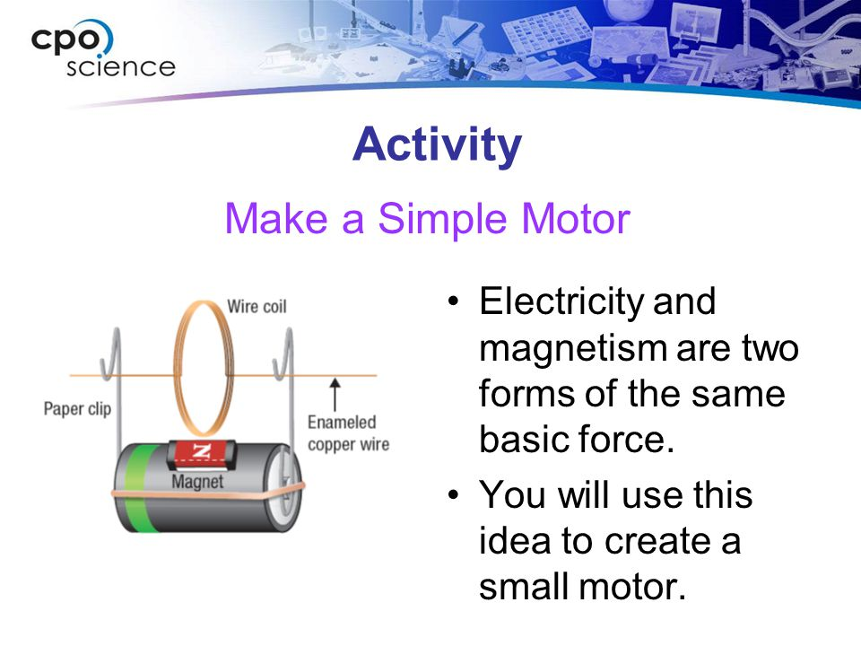 Activity Electricity and magnetism are two forms of the same basic force. You will use this idea to create a small motor. Make a Simple Motor
