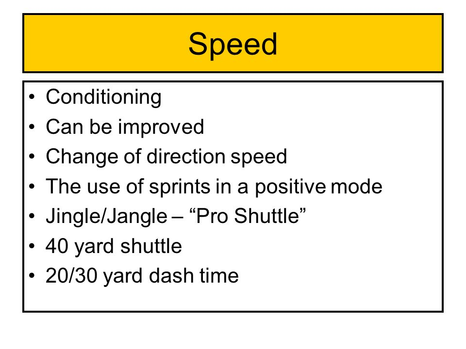 "Conditioning Can be improved Change of direction speed The use of sprints in a positive mode Jingle/Jangle – ""Pro Shuttle"" 40 yard shuttle 20/30 yard"