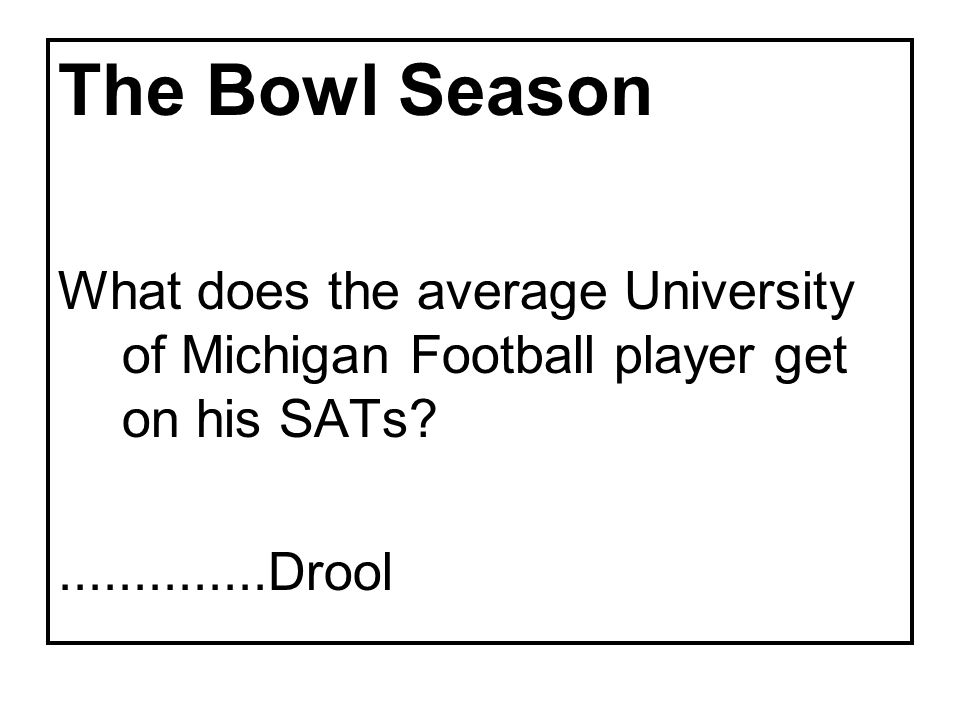 The Bowl Season What does the average University of Michigan Football player get on his SATs ..............Drool