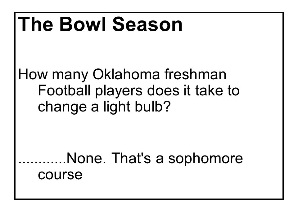 The Bowl Season How many Oklahoma freshman Football players does it take to change a light bulb ............None.