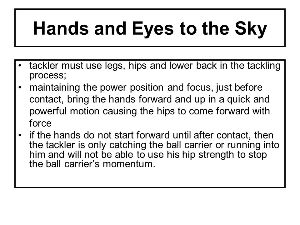 Hands and Eyes to the Sky tackler must use legs, hips and lower back in the tackling process; maintaining the power position and focus, just before co