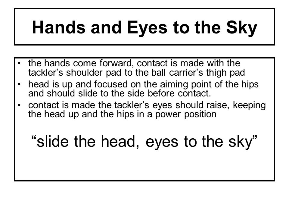 Hands and Eyes to the Sky the hands come forward, contact is made with the tackler's shoulder pad to the ball carrier's thigh pad head is up and focused on the aiming point of the hips and should slide to the side before contact.
