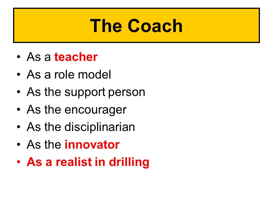 The Coach As a teacher As a role model As the support person As the encourager As the disciplinarian As the innovator As a realist in drilling