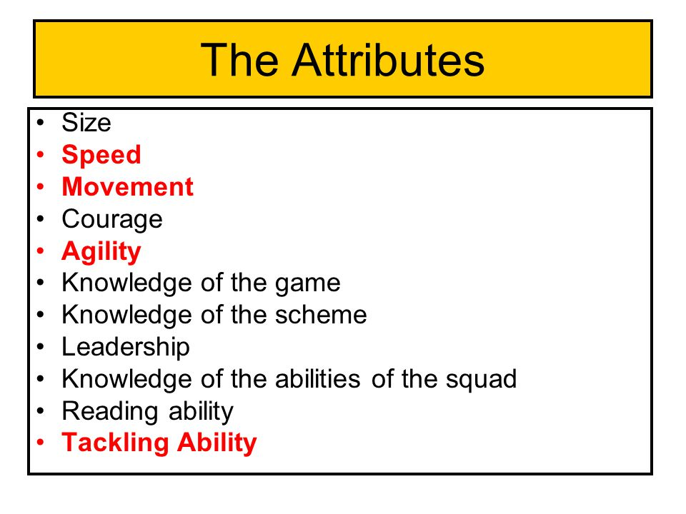 The Attributes Size Speed Movement Courage Agility Knowledge of the game Knowledge of the scheme Leadership Knowledge of the abilities of the squad Reading ability Tackling Ability