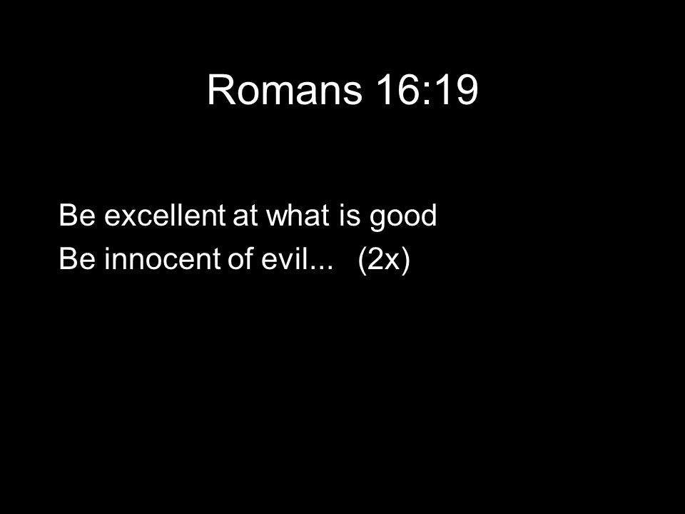 Romans 16:19 Be excellent at what is good Be innocent of evil... (2x)