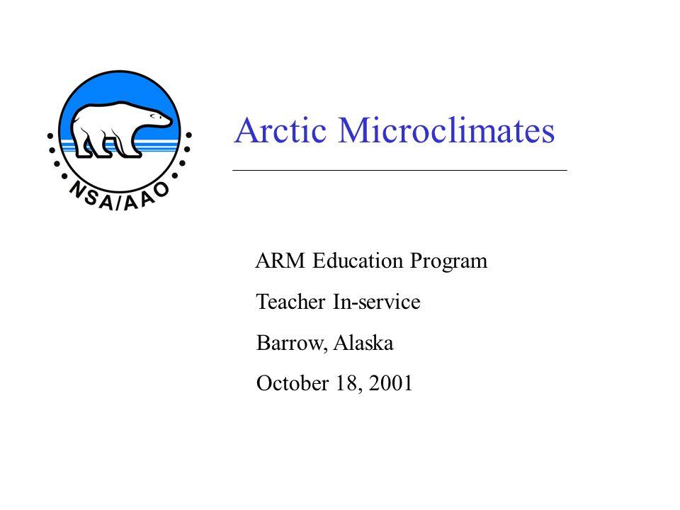 Arctic Microclimates ARM Education Program Teacher In-service Barrow, Alaska October 18, 2001