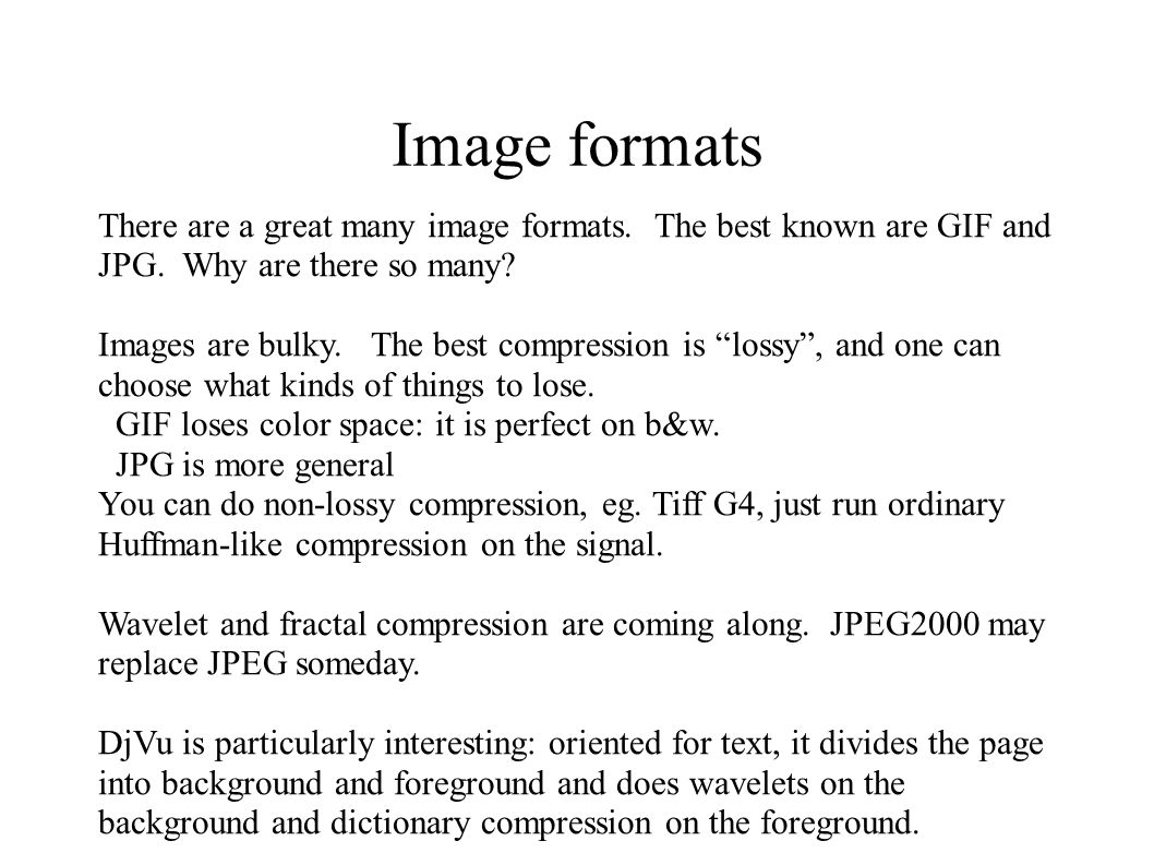 Image formats There are a great many image formats. The best known are GIF and JPG. Why are there so many? Images are bulky. The best compression is ""