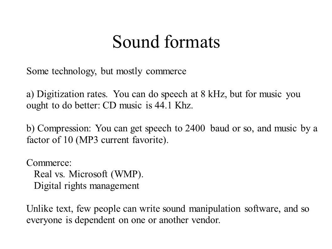 Sound formats Some technology, but mostly commerce a) Digitization rates. You can do speech at 8 kHz, but for music you ought to do better: CD music i