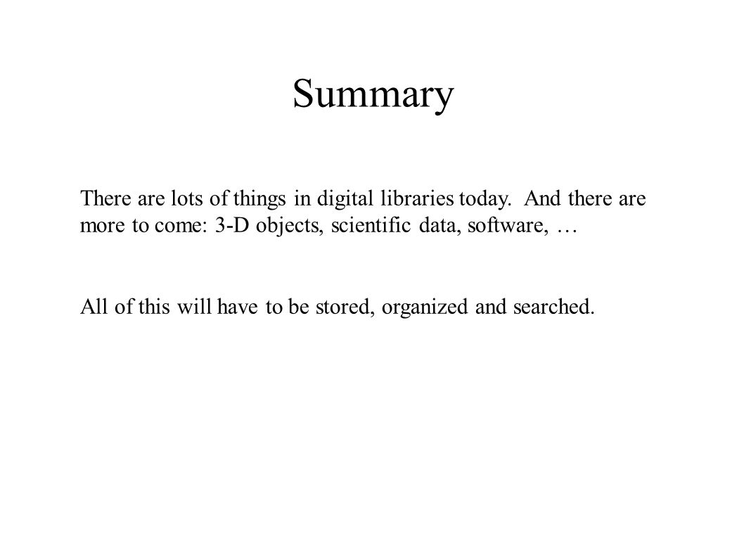 Summary There are lots of things in digital libraries today. And there are more to come: 3-D objects, scientific data, software, … All of this will ha
