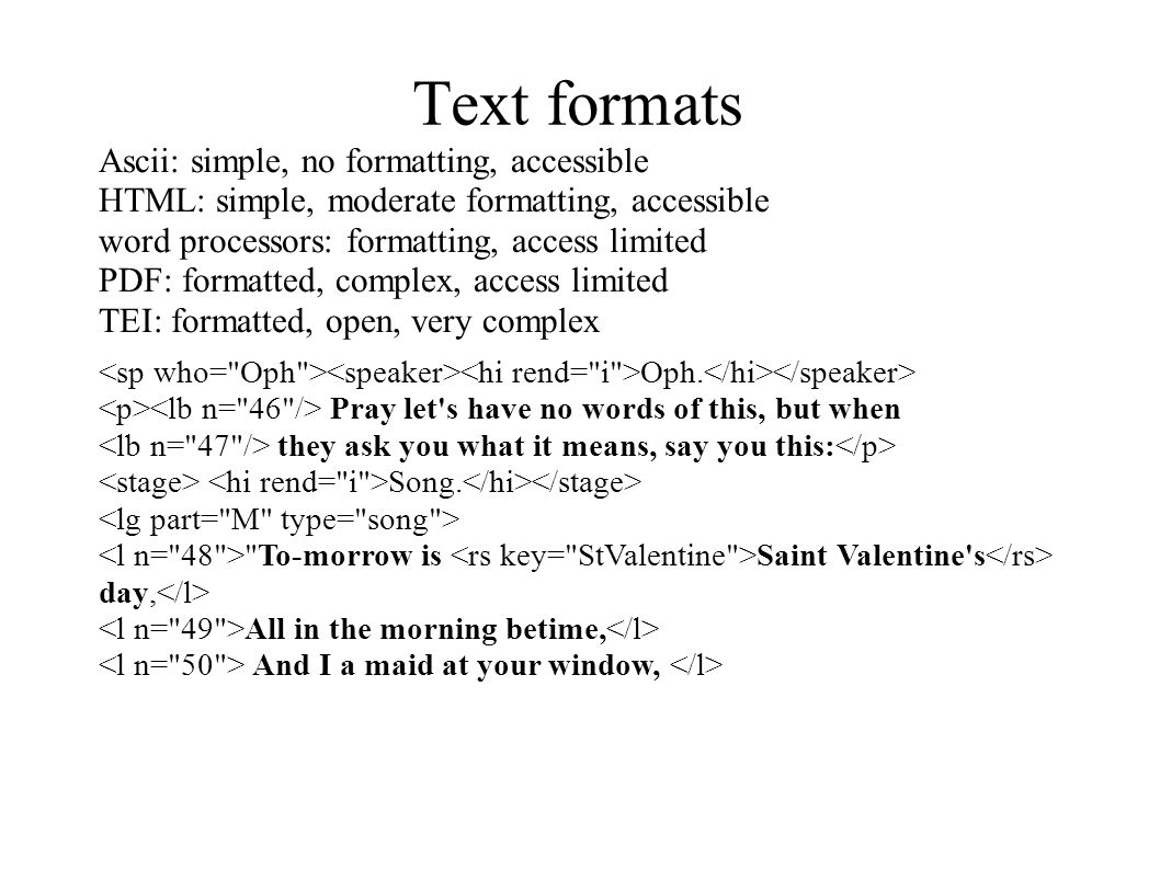 Text formats Ascii: simple, no formatting, accessible HTML: simple, moderate formatting, accessible word processors: formatting, access limited PDF: formatted, complex, access limited TEI: formatted, open, very complex Oph.