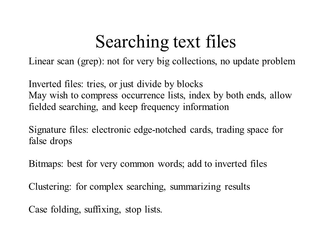 Searching text files Linear scan (grep): not for very big collections, no update problem Inverted files: tries, or just divide by blocks May wish to c