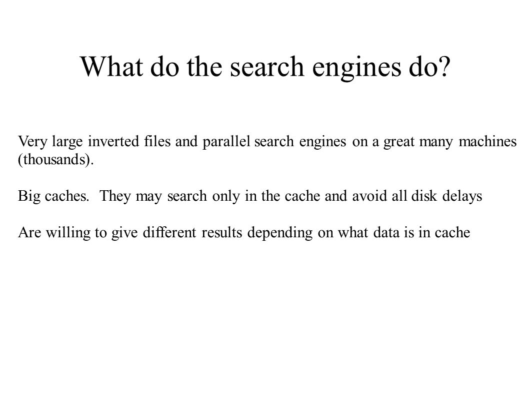What do the search engines do? Very large inverted files and parallel search engines on a great many machines (thousands). Big caches. They may search