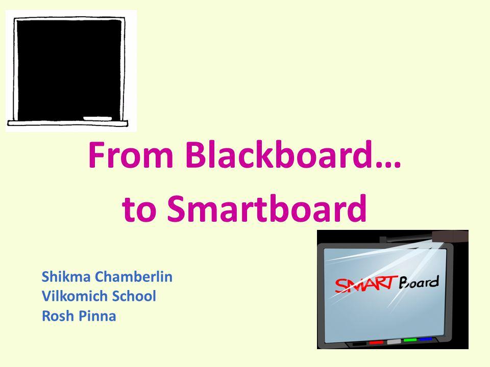 From Blackboard… to Smartboard Shikma Chamberlin Vilkomich School Rosh Pinna