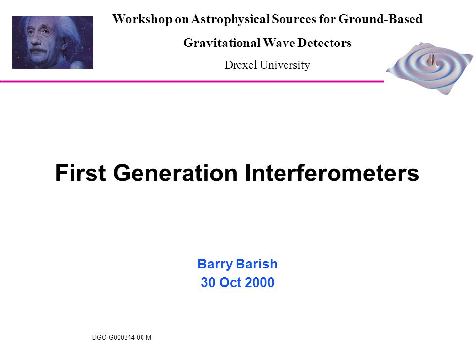 LIGO-G000314-00-M First Generation Interferometers Barry Barish 30 Oct 2000 Workshop on Astrophysical Sources for Ground-Based Gravitational Wave Dete
