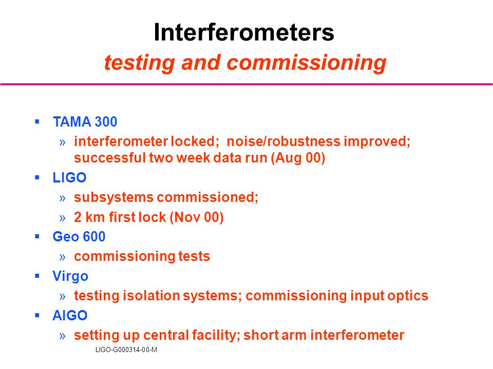 LIGO-G000314-00-M Interferometers testing and commissioning  TAMA 300 »interferometer locked; noise/robustness improved; successful two week data run