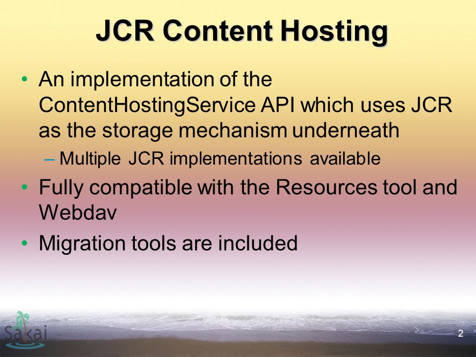 2 JCR Content Hosting An implementation of the ContentHostingService API which uses JCR as the storage mechanism underneath –Multiple JCR implementations available Fully compatible with the Resources tool and Webdav Migration tools are included