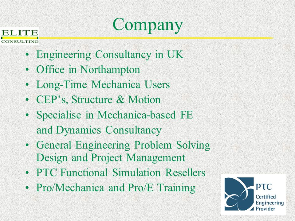 Company Engineering Consultancy in UK Office in Northampton Long-Time Mechanica Users CEP's, Structure & Motion Specialise in Mechanica-based FE and Dynamics Consultancy General Engineering Problem Solving Design and Project Management PTC Functional Simulation Resellers Pro/Mechanica and Pro/E Training