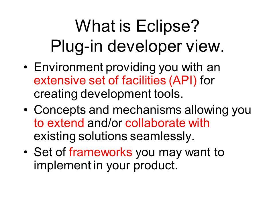 General structure www.eclipse.org Java VM Standard Java2 Virtual Machine Platform Eclipse Platform Java development tools JDTPDE Plug-in development environment