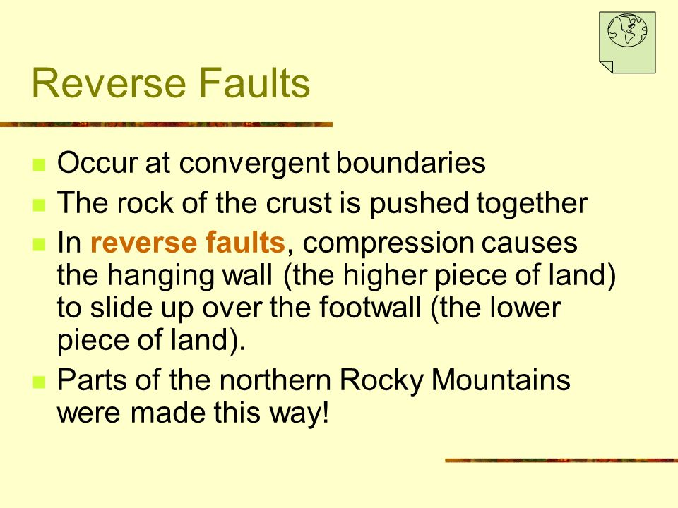 Reverse Faults Occur at convergent boundaries The rock of the crust is pushed together In reverse faults, compression causes the hanging wall (the higher piece of land) to slide up over the footwall (the lower piece of land).