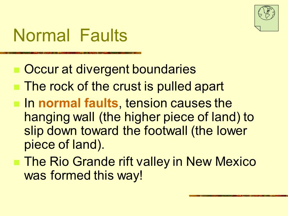 Normal Faults Occur at divergent boundaries The rock of the crust is pulled apart In normal faults, tension causes the hanging wall (the higher piece of land) to slip down toward the footwall (the lower piece of land).