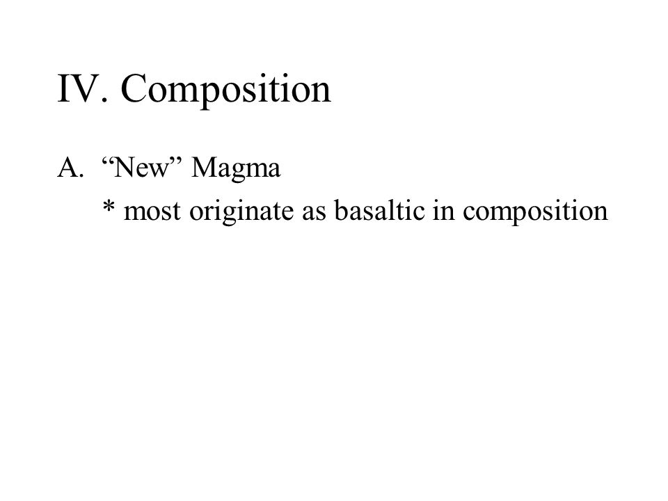 IV. Composition A. New Magma * most originate as basaltic in composition