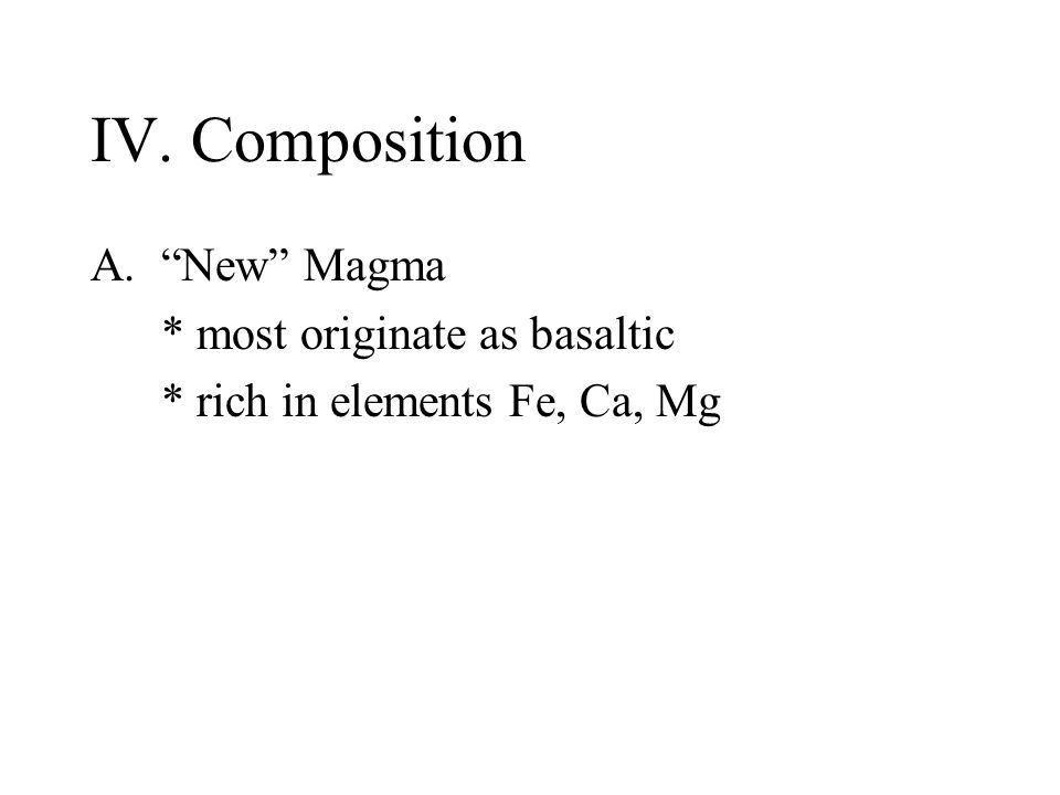 IV. Composition A. New Magma * most originate as basaltic * rich in elements Fe, Ca, Mg