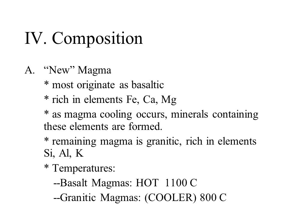 """IV. Composition A.""""New"""" Magma * most originate as basaltic * rich in elements Fe, Ca, Mg * as magma cooling occurs, minerals containing these elements"""