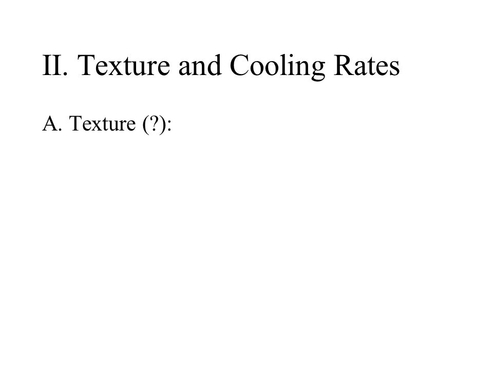 II. Texture and Cooling Rates A. Texture (?): refers to the SIZE of the individual minerals.