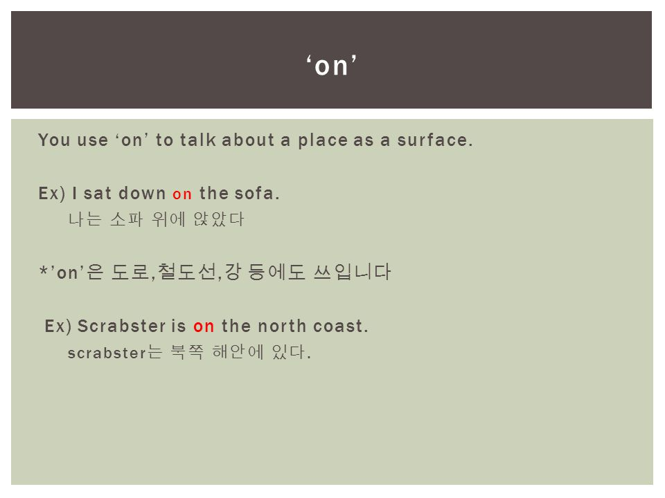 You use 'on' to talk about a place as a surface. Ex) I sat down on the sofa. 나는 소파 위에 앉았다 *'on' 은 도로, 철도선, 강 등에도 쓰입니다 Ex) Scrabster is on the north co