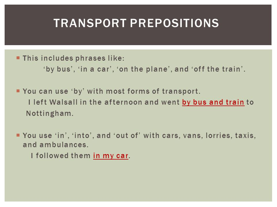 This includes phrases like: 'by bus', 'in a car', 'on the plane', and 'off the train'.