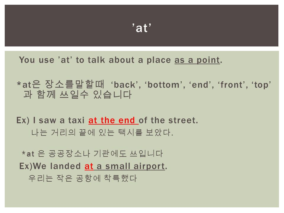 You use 'at' to talk about a place as a point. *at 은 장소를말할때 'back', 'bottom', 'end', 'front', 'top' 과 함께 쓰일수 있습니다 Ex) I saw a taxi at the end of the s