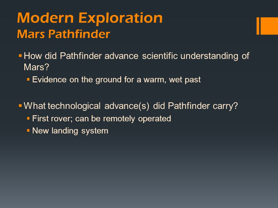 Modern Exploration Mars Pathfinder  How did Pathfinder advance scientific understanding of Mars?  Evidence on the ground for a warm, wet past  What