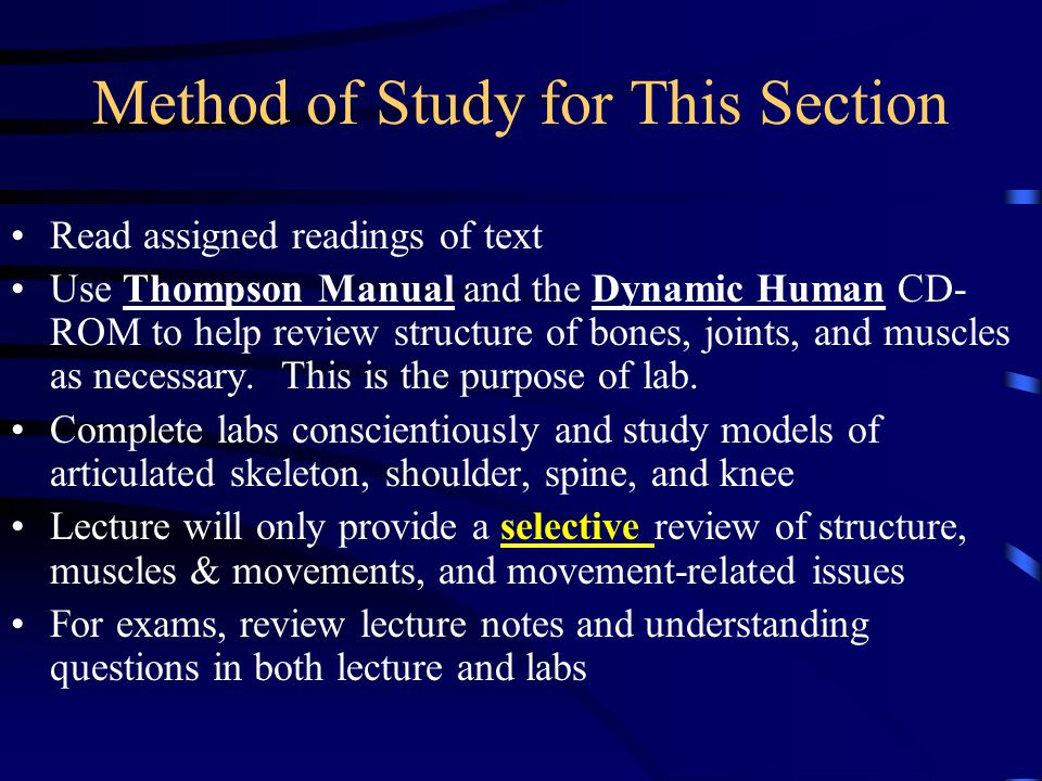 Method of Study for This Section Read assigned readings of text Use Thompson Manual and the Dynamic Human CD- ROM to help review structure of bones, joints, and muscles as necessary.