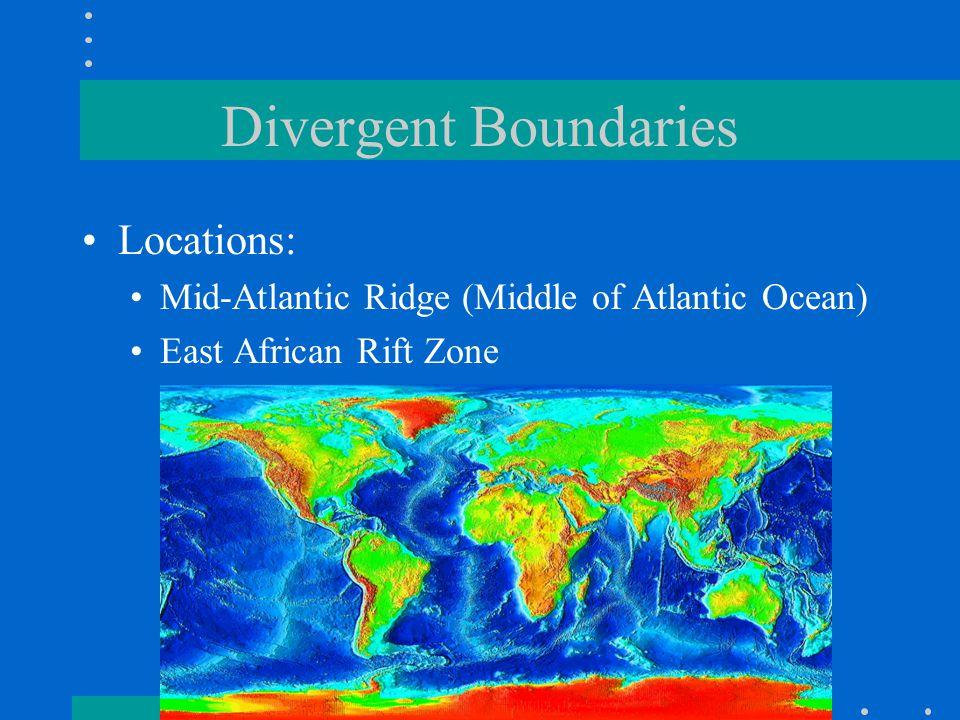 Divergent Boundaries Locations: Mid-Atlantic Ridge (Middle of Atlantic Ocean) East African Rift Zone
