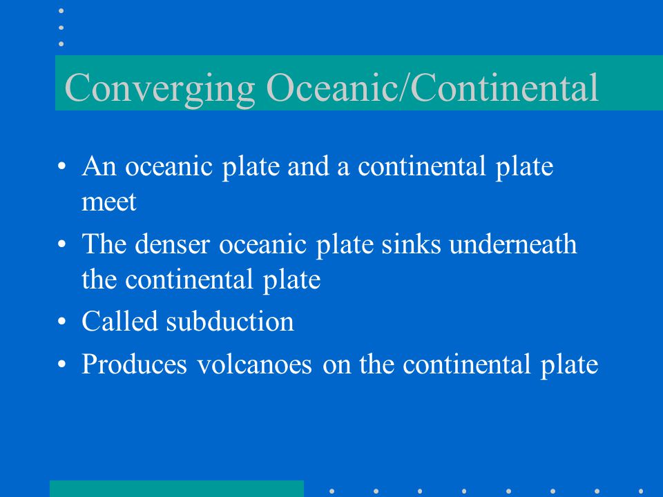 Converging Oceanic/Continental An oceanic plate and a continental plate meet The denser oceanic plate sinks underneath the continental plate Called subduction Produces volcanoes on the continental plate