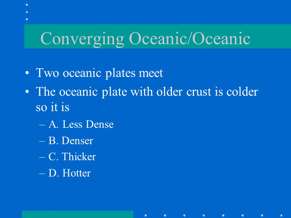 Converging Oceanic/Oceanic Two oceanic plates meet The oceanic plate with older crust is colder so it is –A.
