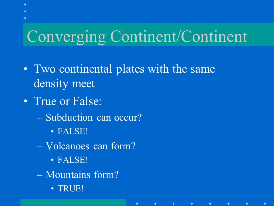 Converging Continent/Continent Two continental plates with the same density meet True or False: –Subduction can occur.