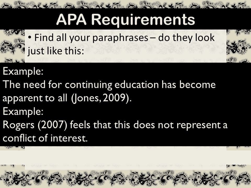 APA Requirements Find all your paraphrases – do they look just like this: Example: The need for continuing education has become apparent to all (Jones, 2009).