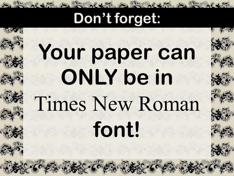 Your paper can ONLY be in Times New Roman font! Don't forget: