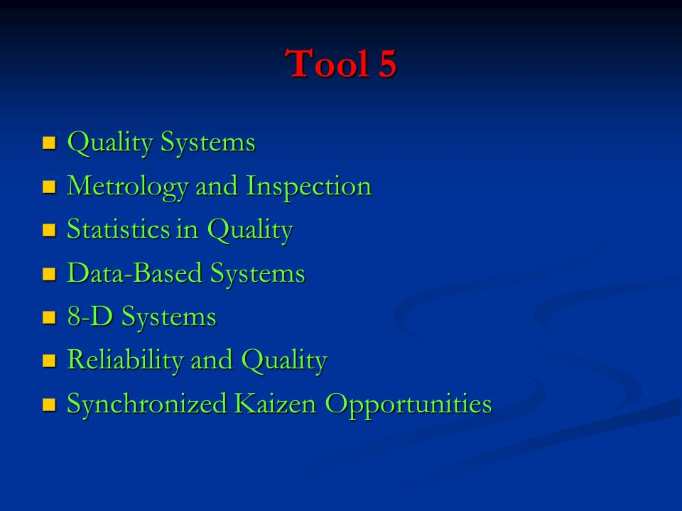 Tool 5 Quality Systems Quality Systems Metrology and Inspection Metrology and Inspection Statistics in Quality Statistics in Quality Data-Based Systems Data-Based Systems 8-D Systems 8-D Systems Reliability and Quality Reliability and Quality Synchronized Kaizen Opportunities Synchronized Kaizen Opportunities