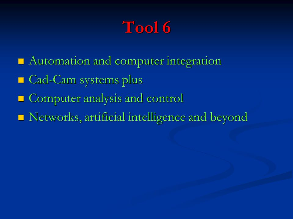 Tool 6 Automation and computer integration Automation and computer integration Cad-Cam systems plus Cad-Cam systems plus Computer analysis and control Computer analysis and control Networks, artificial intelligence and beyond Networks, artificial intelligence and beyond