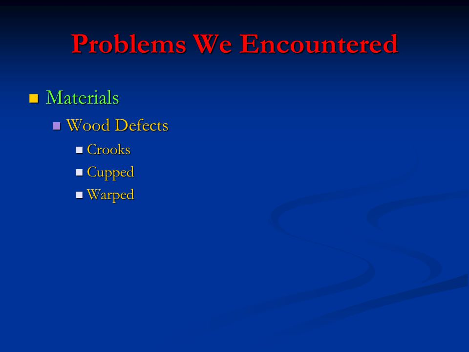 Problems We Encountered Materials Materials Wood Defects Wood Defects Crooks Crooks Cupped Cupped Warped Warped